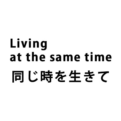 Living at the same time 同じ時を生きて